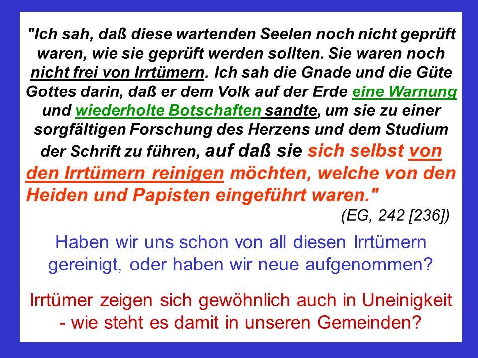 Ich sah, daß diese wartenden Seelen noch nicht geprüft waren, wie sie geprüft werden sollten. Sie waren noch nicht frei von Irrtümern. Ich sah die Gnade und die Güte Gottes darin, daß er dem Volk auf der Erde eine Warnung und wiederholte Botschaften sandte, um sie zu einer sorgfältigen Forschung des Herzens und dem Studium der Schrift zu führen, auf daß sie sich selbst von den Irrtümern reinigen möchten, welche von den Heiden und Papisten eingeführt waren. (EG, 242 [236])